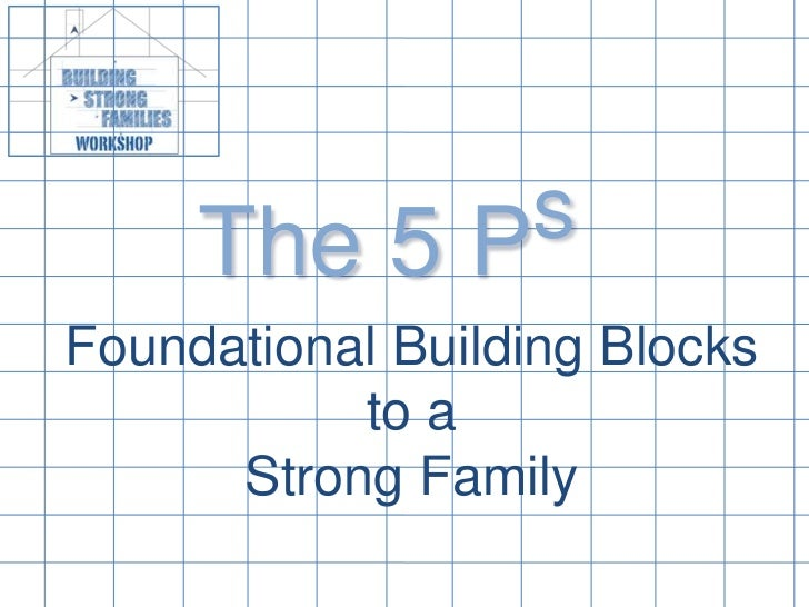 The 5 Ps<br />Foundational Building Blocks to a Strong Family<br />