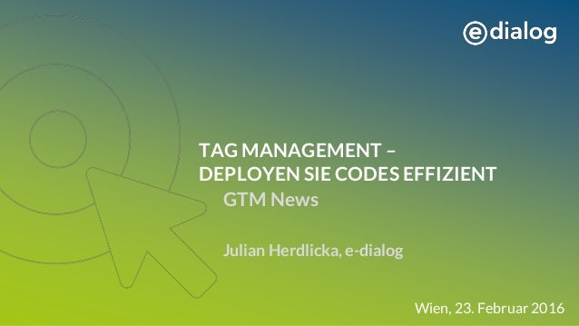 TAG MANAGEMENT – DEPLOYEN SIE CODES EFFIZIENT GTM News Julian Herdlicka, e-dialog Wien, 23. Februar 2016