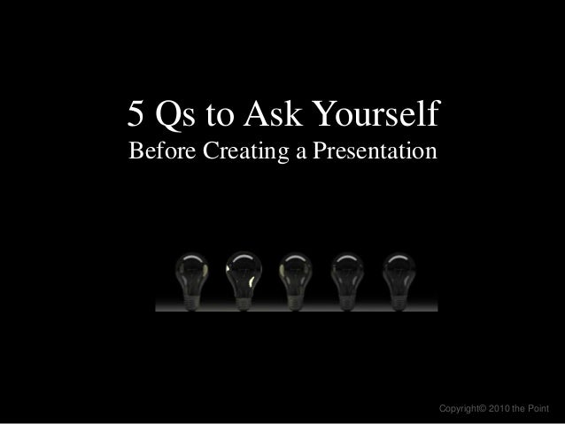 5 Qs to Ask Yourself Before Creating a Presentation Copyright© 2010 the Point