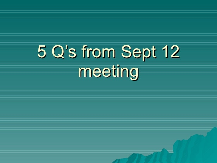 5 Q'S From Sept 12 Meeting