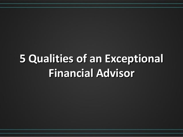 5 Qualities of an Exceptional5 Qualities of an ExceptionalFinancial AdvisorFinancial Advisor