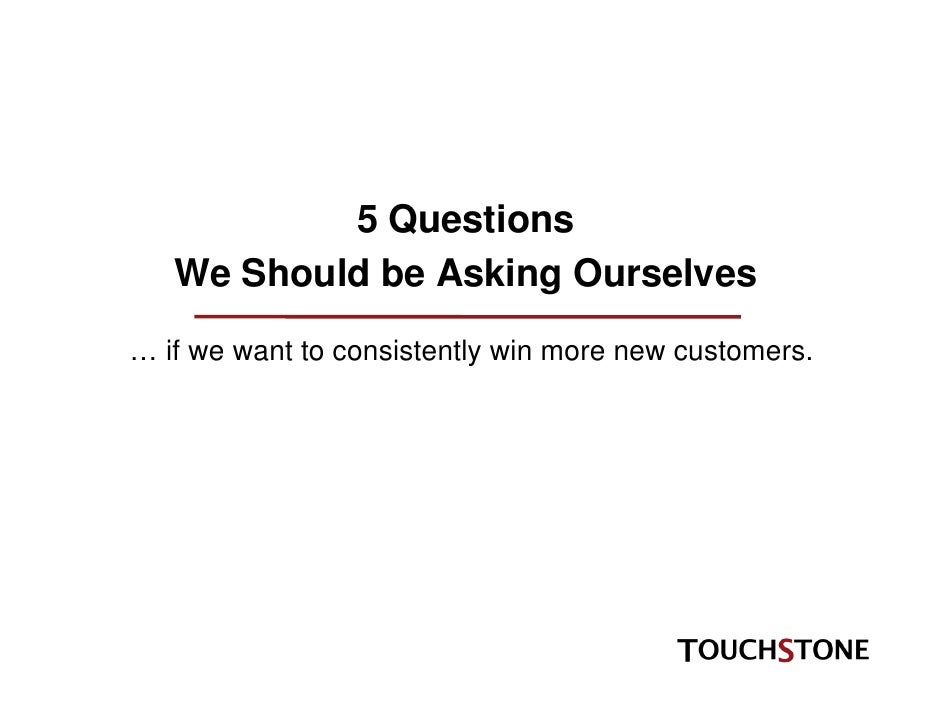 5 Questions    We Should be Asking Ourselves … if we want to consistently win more new customers.