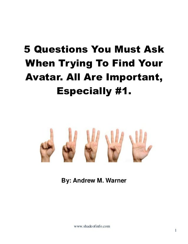 5 Questions You Must Ask When Trying To Find Your Avatar. All Are Important, Especially #1.  By: Andrew M. Warner  www.sha...