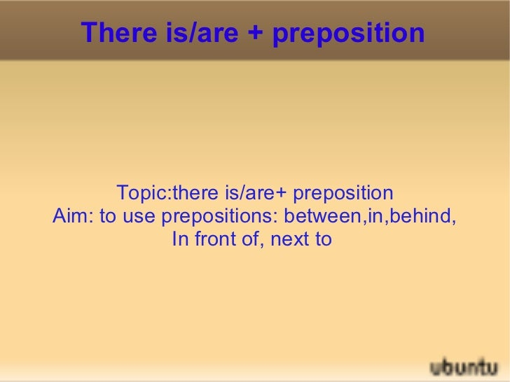 There is/are + preposition Topic:there is/are+ preposition Aim: to use prepositions: between,in,behind, In front of, next ...