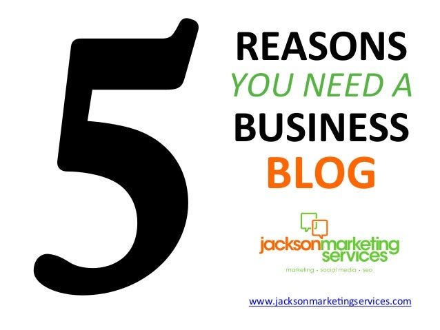 5REASONS	  YOU	  NEED	  A	  BUSINESS	  BLOG	  www.jacksonmarke.ngservices.com
