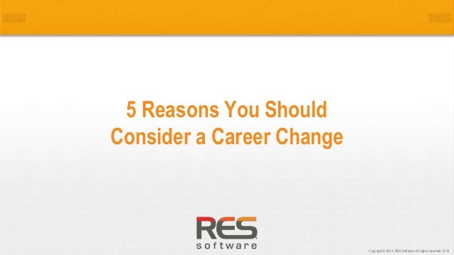 1 Copyright © 2013, RES Software. All rights reserved. 0113 5 Reasons You Should Consider a Career Change