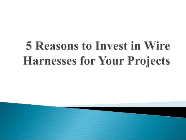 5 Reasons to Invest in Wire Harnesses for Your Projects