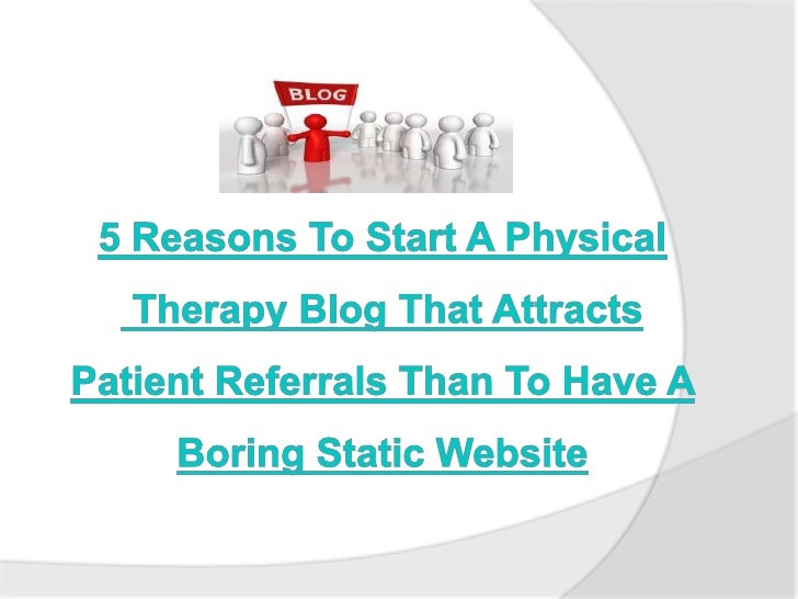 5 Reasons To Start A Physical Therapy Blog That Attracts Patient Referrals Than To Have A Boring Static Website<br />