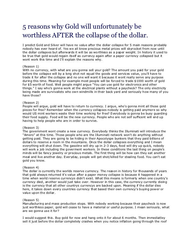 5 reasons why Gold will unfortunately beworthless AFTER the collapse of the dollar.I predict Gold and Silver will have no ...