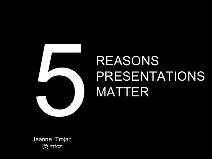 5Jeanne Trojan   @jmtcz                REASONS                PRESENTATIONS                MATTER