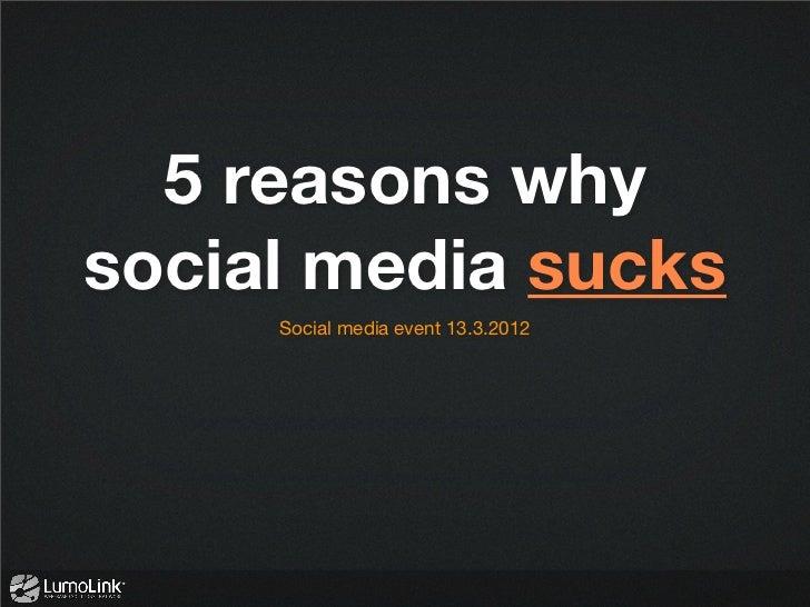 5 reasons whysocial media sucks     Social media event 13.3.2012