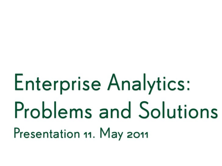 Enterprise Analytics:Problems and SolutionsPresentation 11. May 2011