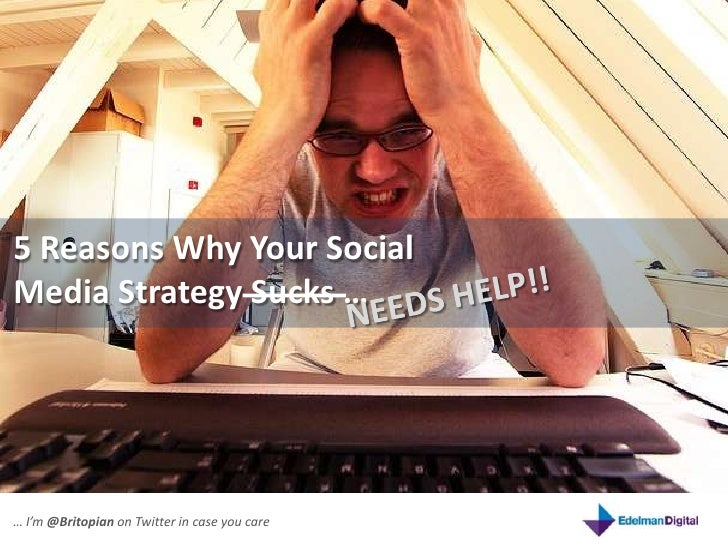 5 Reasons Why Your Social Media Strategy Sucks …<br />NEEDS HELP!!<br />… I'm @Britopian on Twitter in case you care<br />
