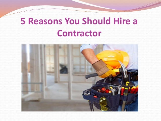 5 reasons you should hire a contractor for Hiring a contractor