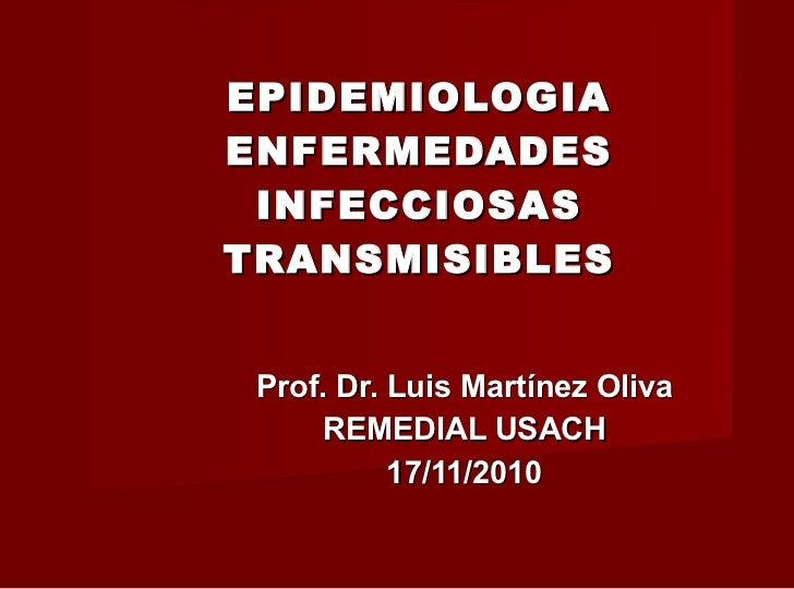 EPIDEMIOLOGIA ENFERMEDADES INFECCIOSAS TRANSMISIBLES Prof. Dr. Luis Martínez Oliva REMEDIAL USACH 17/11/2010