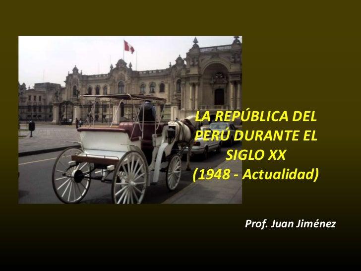 LA REPÚBLICA DELPERÚ DURANTE EL    SIGLO XX(1948 - Actualidad)       Prof. Juan Jiménez
