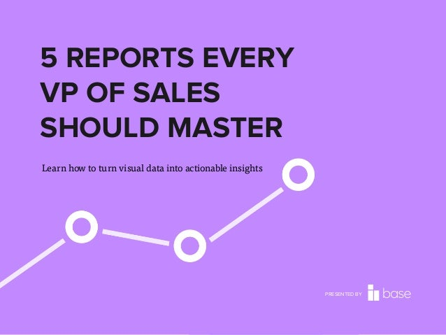 5 REPORTS EVERY VP OF SALES SHOULD MASTER Learn how to turn visual data into actionable insights  PRESENTED BY