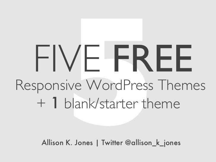 5  FIVE FREEResponsive WordPress Themes   + 1 blank/starter theme   Allison K. Jones | Twitter @allison_k_jones