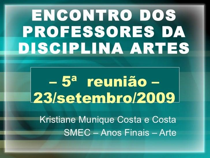 ENCONTRO DOS PROFESSORES DA DISCIPLINA ARTES – 5ª  reunião – 23/setembro/2009 Kristiane Munique Costa e Costa SMEC – Anos ...