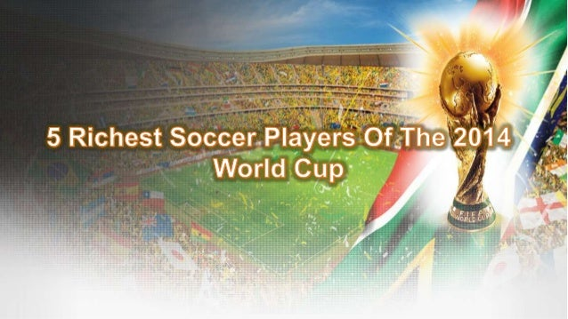 5 Richest Soccer Players of The 2014 World Cup