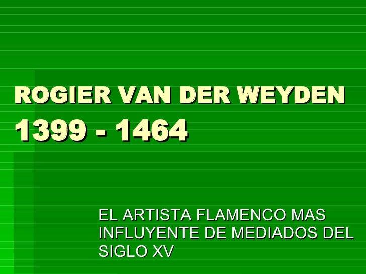 ROGIER VAN DER WEYDEN 1399 - 1464  EL ARTISTA FLAMENCO MAS INFLUYENTE DE MEDIADOS DEL SIGLO XV