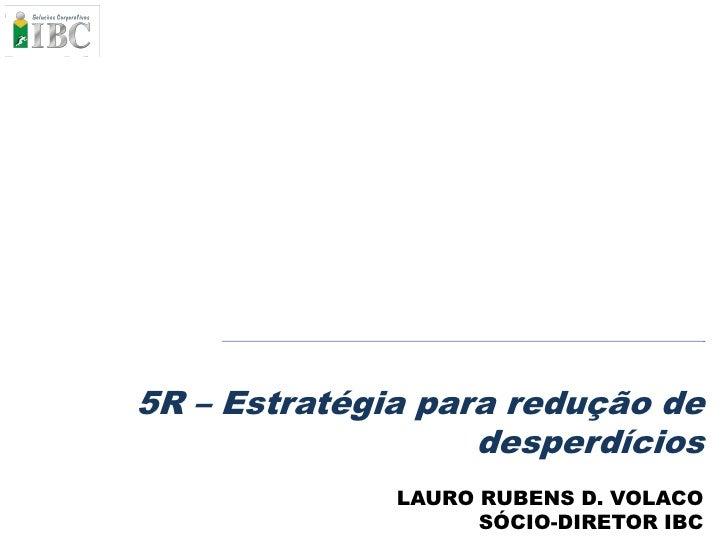 5R – Estratégia para redução de                    desperdícios               LAURO RUBENS D. VOLACO                     S...