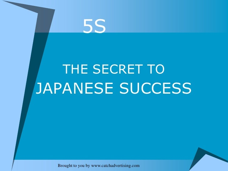 5S<br />THE SECRET TO<br />JAPANESE SUCCESS<br />Brought to you by www.catchadvertising.com<br />