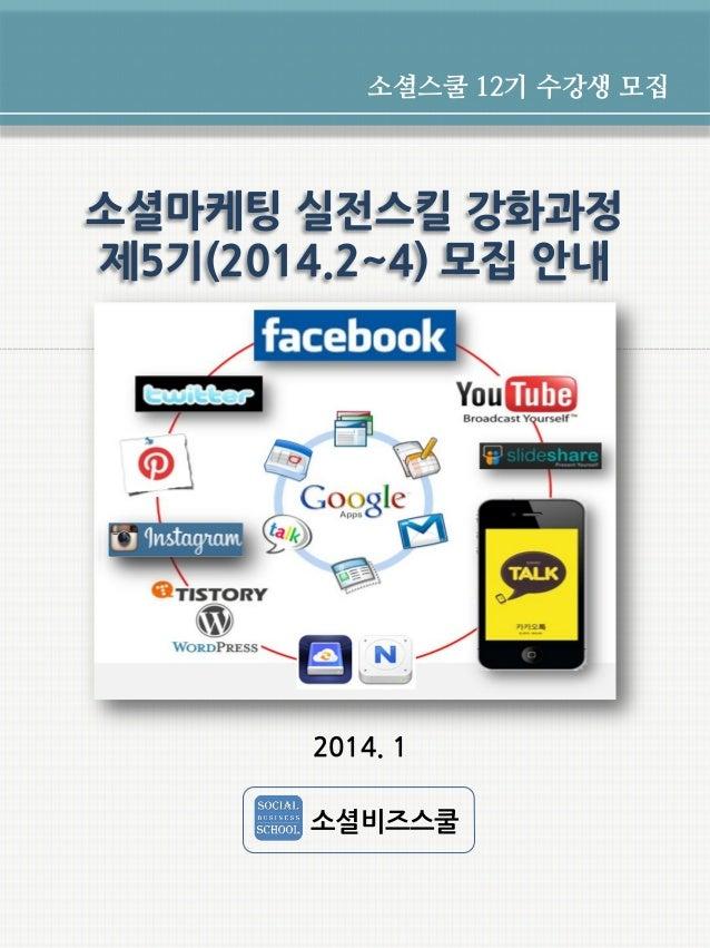 소셜스쿨 12기 수강생 모집  소셜마케팅 실전스킬 강화과정 제5기(2014.2~4) 모집 안내  2014. 1 소셜비즈스쿨