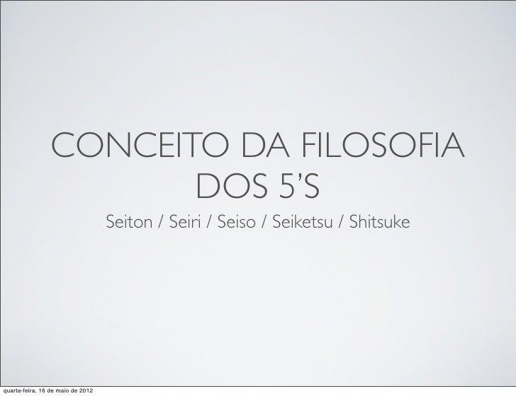 CONCEITO DA FILOSOFIA                       DOS 5'S                                   Seiton / Seiri / Seiso / Seiketsu / ...