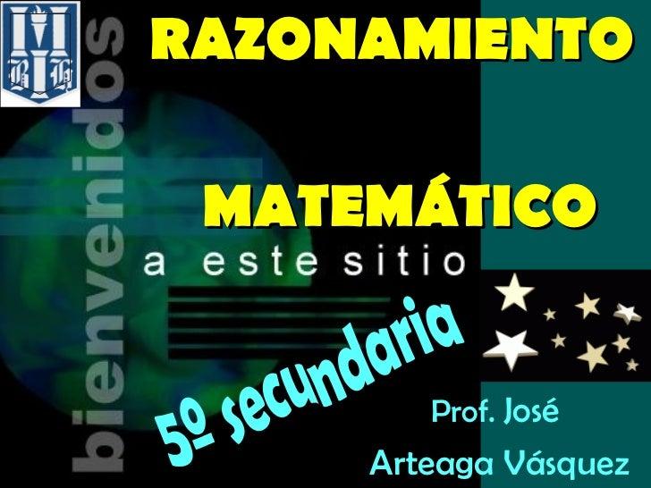 RAZONAMIENTO     MATEMÁTICO Prof.  José  Arteaga Vásquez 5º secundaria