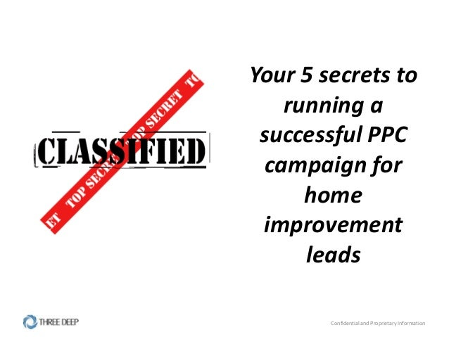 Confidential and Proprietary InformationYour 5 secrets torunning asuccessful PPCcampaign forhomeimprovementleads
