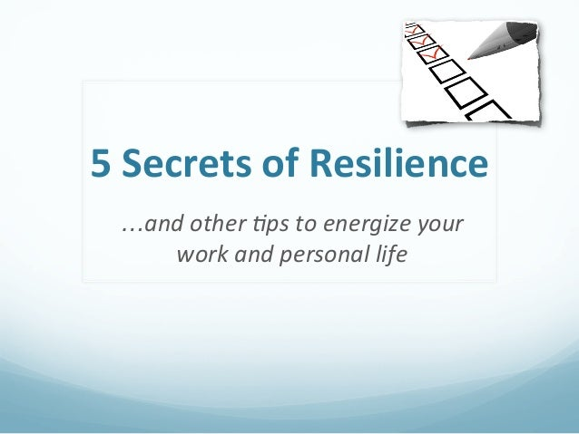 5	  Secrets	  of	  Resilience	    …and	  other	  *ps	  to	  energize	  your	       work	  and	  personal	  life