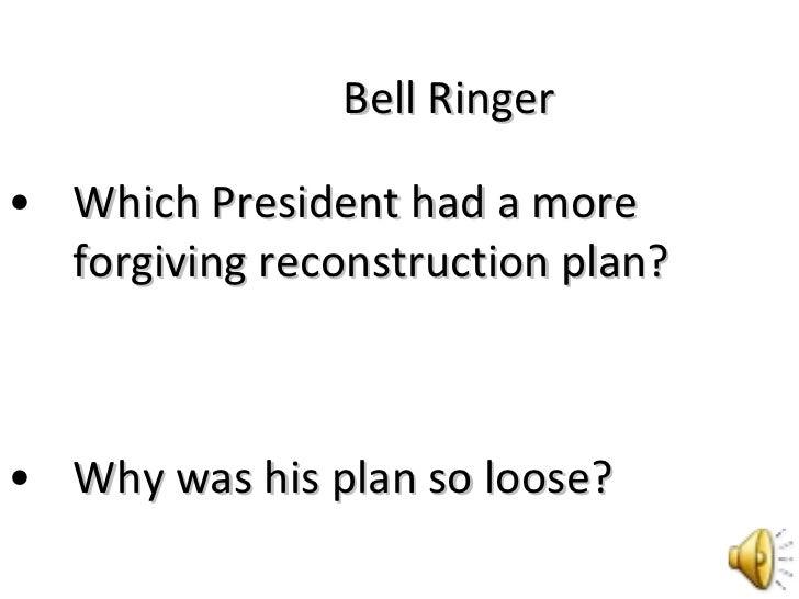 Bell Ringer <ul><li>Which President had a more forgiving reconstruction plan? </li></ul><ul><li>Why was his plan so loose?...