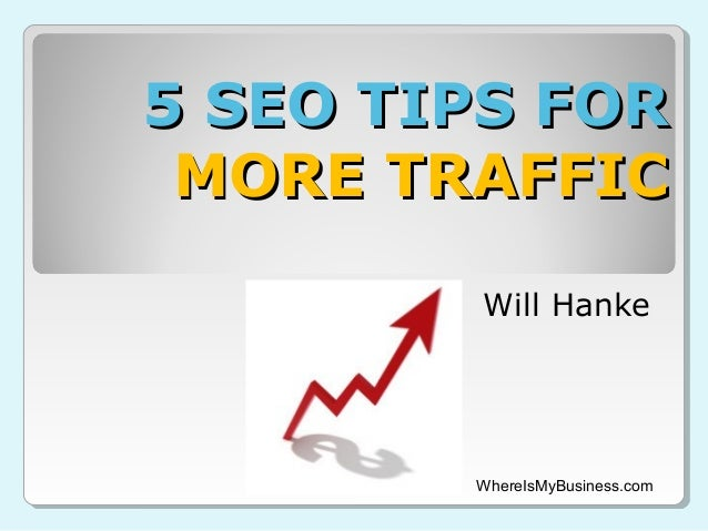 5 SEO TIPS FOR MORE TRAFFIC Will Hanke  WhereIsMyBusiness.com