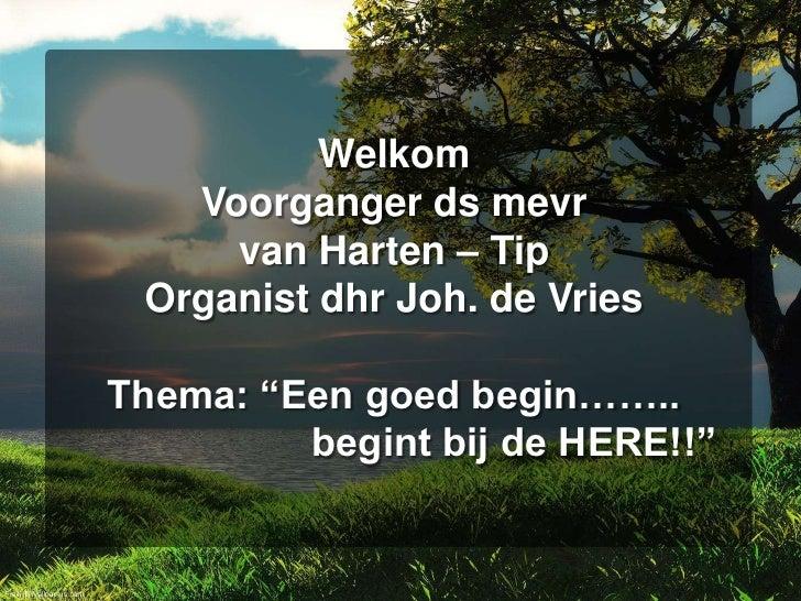 """WelkomVoorganger ds mevrvan Harten – TipOrganist dhr Joh. de VriesThema: """"Een goed begin……..begint bij de HERE!!""""<br />"""