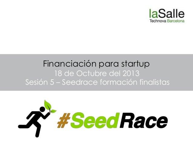 Financiación para startup  18 de Octubre del 2013 Sesión 5 – Seedrace formación finalistas