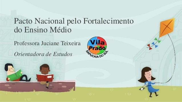 Pacto Nacional pelo Fortalecimento  do Ensino Médio  Professora Juciane Teixeira  Orientadora de Estudos