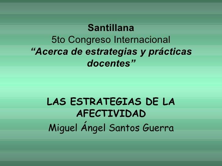 """Santillana 5to Congreso Internacional """"Acerca de estrategias y prácticas docentes"""" LAS ESTRATEGIAS DE LA AFECTIVIDAD Migue..."""