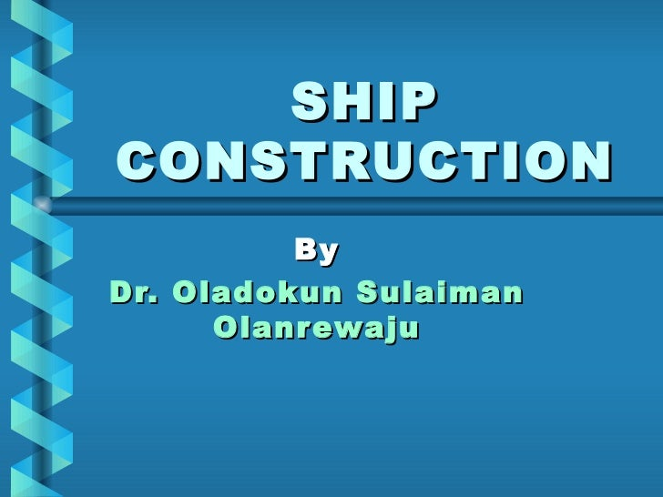 SHIP CONSTRUCTION By  Dr. Oladokun Sulaiman Olanrewaju