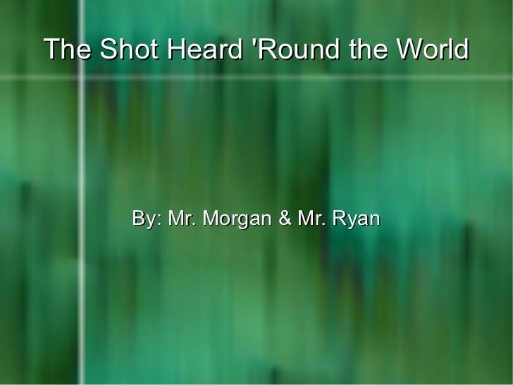 The Shot Heard 'Round the World By: Mr. Morgan & Mr. Ryan