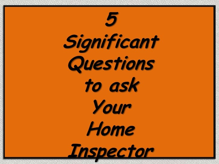 5SignificantQuestions  to ask   Your   HomeInspector