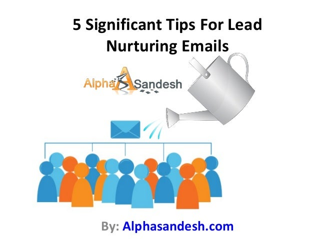 5 Significant Tips For Lead Nurturing Emails By: Alphasandesh.com