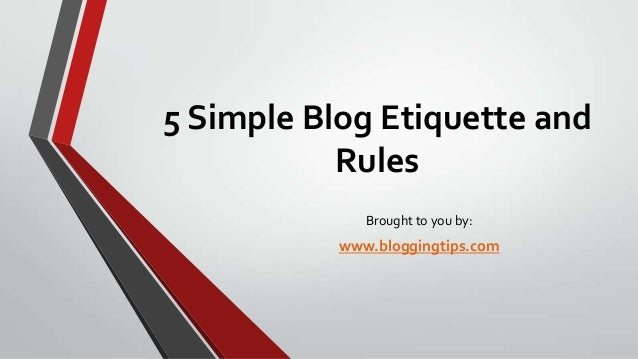 5 Simple Blog Etiquette and Rules Brought to you by:  www.bloggingtips.com