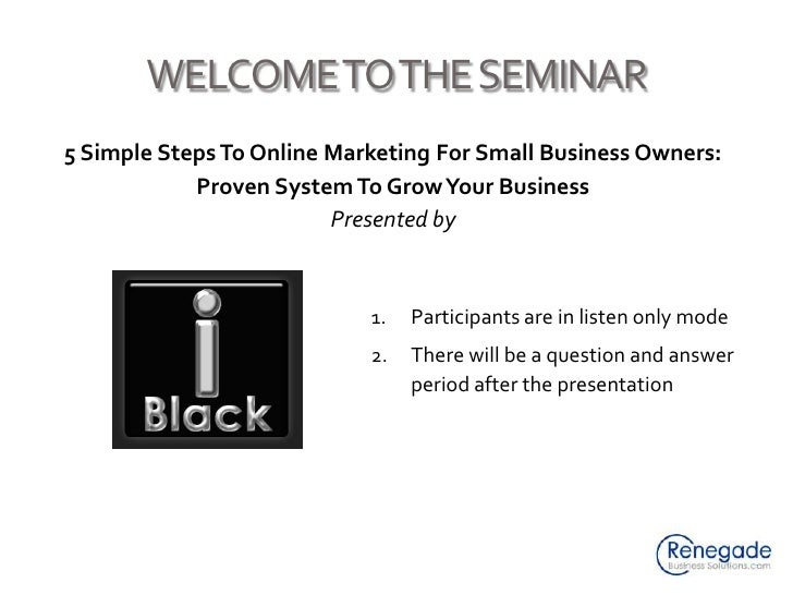 WELCOME TO THE SEMINAR<br />5 Simple Steps To Online Marketing For Small Business Owners: Proven System To Grow Your Busin...