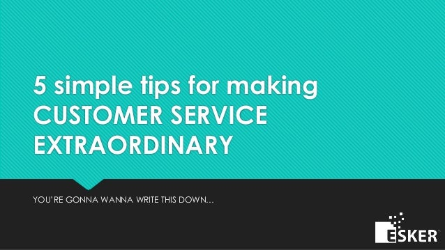 5 simple tips for making CUSTOMER SERVICE EXTRAORDINARY YOU'RE GONNA WANNA WRITE THIS DOWN…