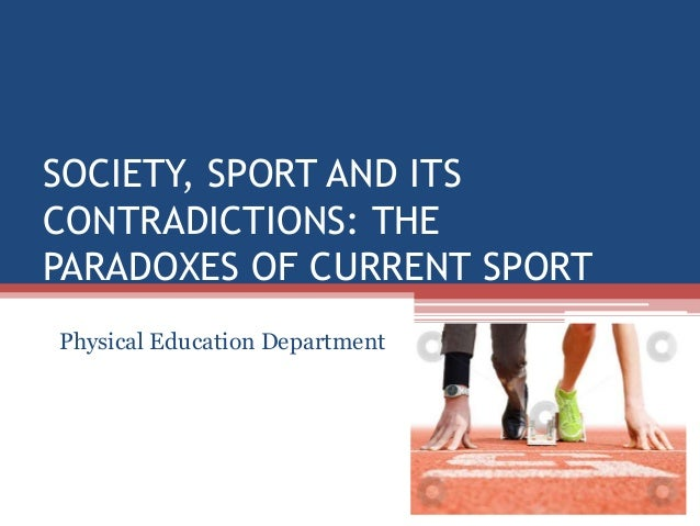 SOCIETY, SPORT AND ITS CONTRADICTIONS: THE PARADOXES OF CURRENT SPORT Physical Education Department