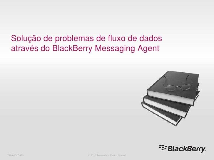716-02047-485<br />Solução de problemas de fluxo de dados através do BlackBerry Messaging Agent<br />© 2010 Research In Mo...