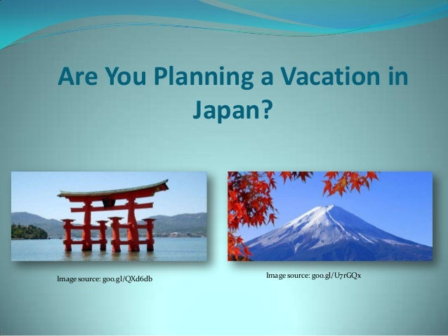 Are You Planning a Vacation in Japan?  Image source: goo.gl/QXd6db  Image source: goo.gl/U7rGQx