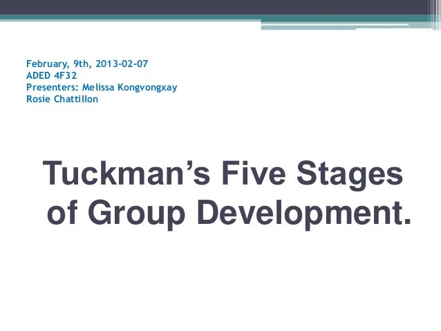 February, 9th, 2013-02-07ADED 4F32Presenters: Melissa KongvongxayRosie Chattillon   Tuckman's Five Stages   of Group Devel...