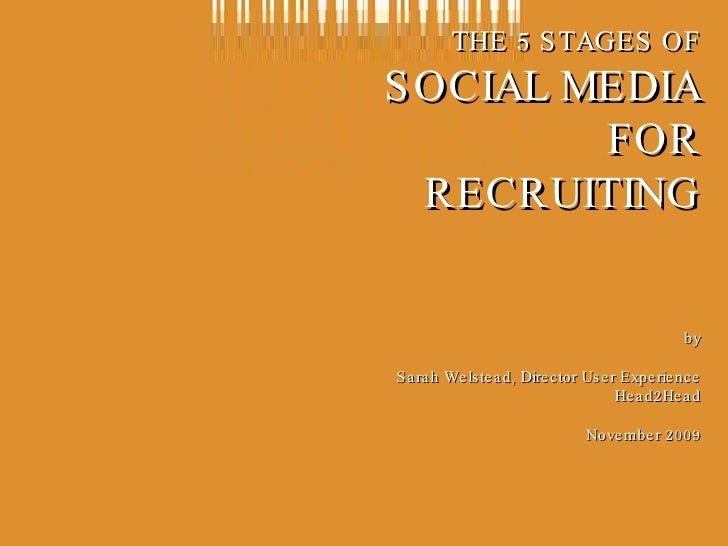 THE 5 STAGES OF SOCIAL MEDIA FOR RECRUITING by Sarah Welstead, Director User Experience Head2Head November 2009